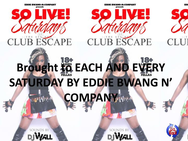 Brought to EACH AND EVERY SATURDAY BY EDDIE BWANG N' COMPANY