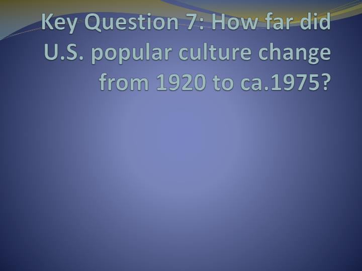 key question 7 how far did u s popular culture change from 1920 to ca 1975 n.