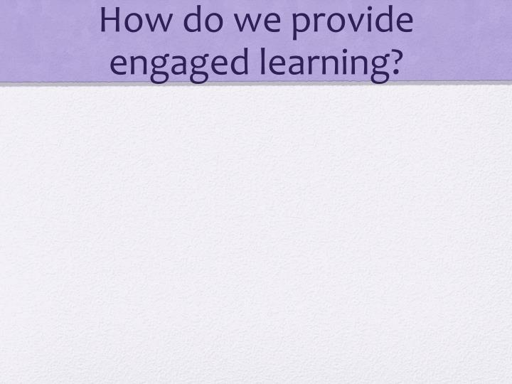 How do we provide engaged learning?