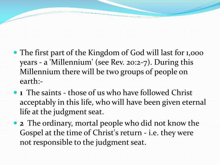 The first part of the Kingdom of God will last for 1,000 years - a 'Millennium' (see Rev. 20:2-7).During this Millennium there will be two groups of people on earth:-