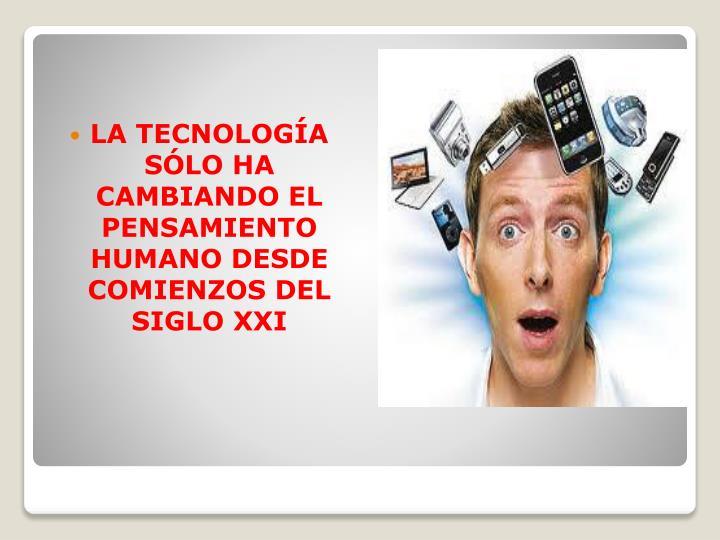LA TECNOLOGÍA SÓLO HA CAMBIANDO EL PENSAMIENTO HUMANO DESDE COMIENZOS DEL SIGLO XXI