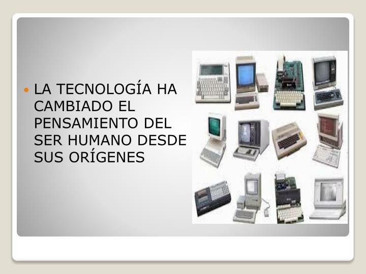 LA TECNOLOGÍA HA CAMBIADO EL PENSAMIENTO DEL SER HUMANO DESDE SUS ORÍGENES