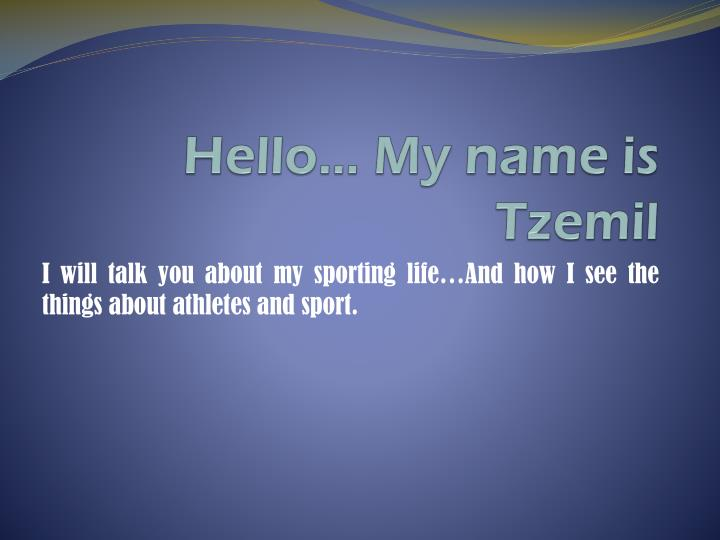 Hello my name is tzemil