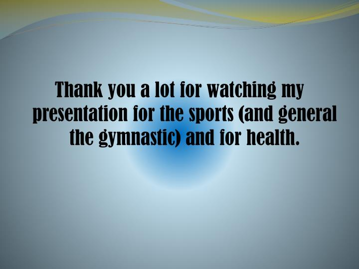 Thank you a lot for watching my presentation for the sports (and general the gymnastic) and for health.
