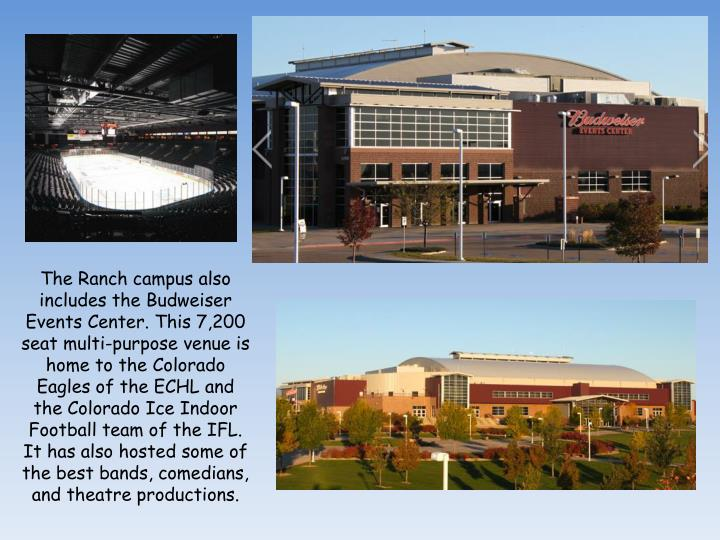 The Ranch campus also includes theBudweiser Events Center. This 7,200 seat multi-purpose venue is