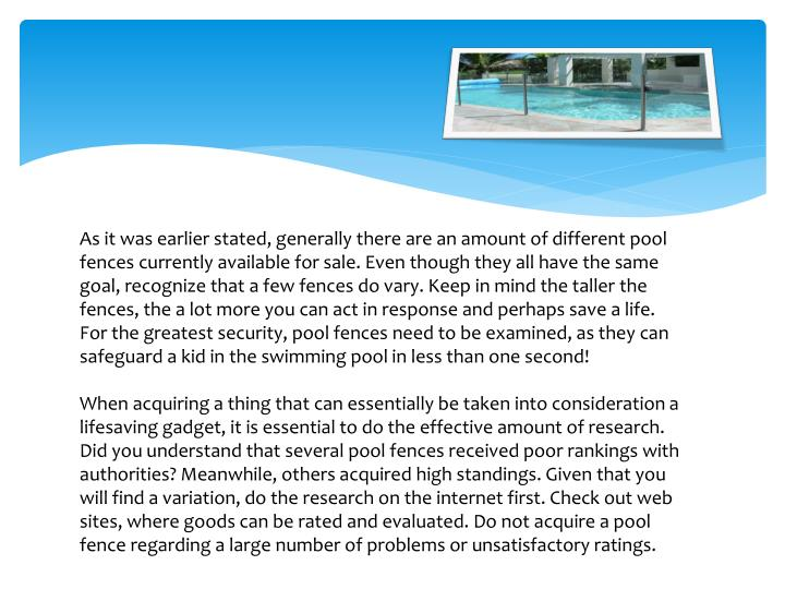 As it was earlier stated, generally there are an amount of different pool fences currently available...