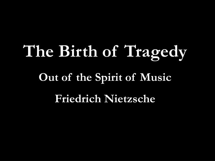 "the birth of tragedy The stylistic role of music in the birth of tragedy presupposes the relation nietzsche had uncovered between ""music and words"" in his."