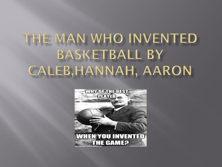 the man who invented basketball by c aleb hannah aaron n.