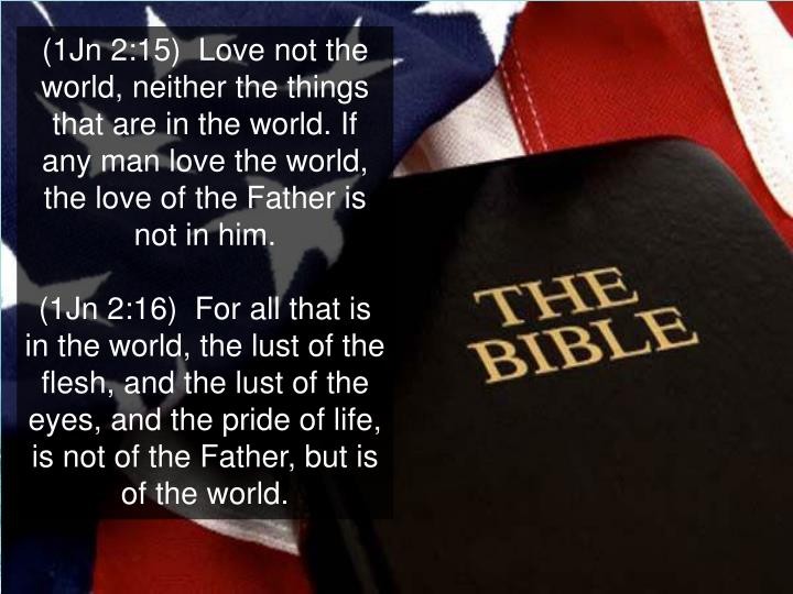 (1Jn 2:15)  Love not the world, neither the things that are in the world. If any man love the world, the love of the Father is not in him.