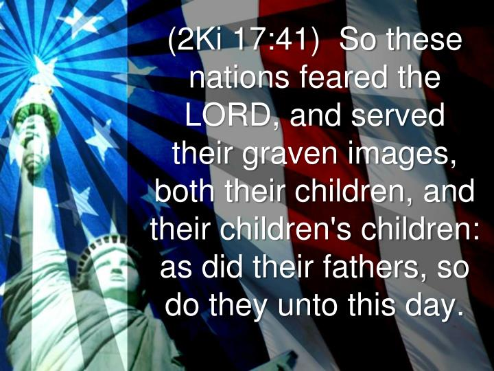 (2Ki 17:41)  So these nations feared the LORD, and served their graven images, both their children, and their children's children: as did their fathers, so do they unto this day.