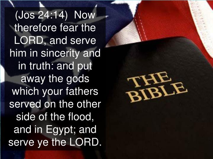 (Jos 24:14)  Now therefore fear the LORD, and serve him in sincerity and in truth: and put away the gods which your fathers served on the other side of the flood, and in Egypt; and serve ye the LORD.