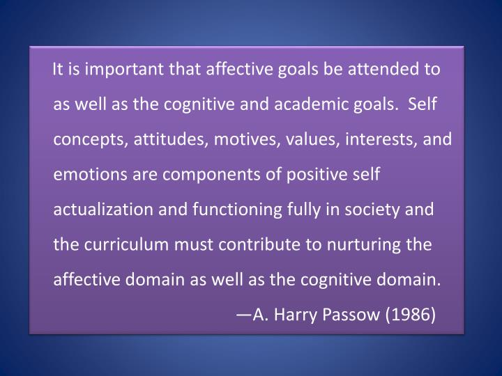 It is important that affective goals be attended to as well as the cognitive and academic goals.  Self concepts, attitudes, motives, values, interests, and emotions are components of positive self actualization and functioning fully in society and the curriculum must contribute to nurturing the affective domain as well as the cognitive domain.
