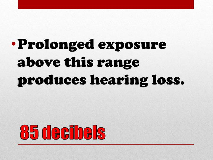 Prolonged exposure above this range produces hearing loss.