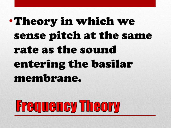Theory in which we sense pitch at the same rate as the sound entering the basilar membrane.
