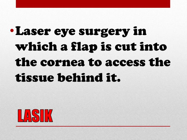 Laser eye surgery in which a flap is cut into the cornea to access the tissue behind it.