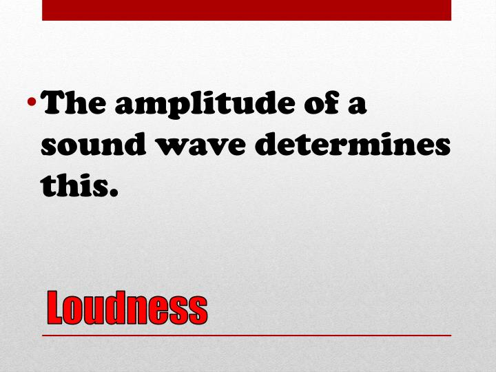 The amplitude of a sound wave determines this.