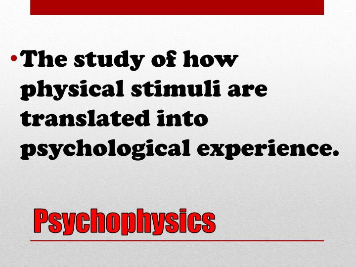The study of how physical stimuli are translated into psychological experience.