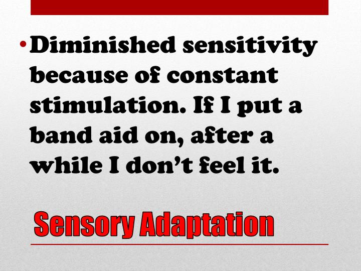 Diminished sensitivity because of constant stimulation. If I put a band aid on, after a while I don't feel it.