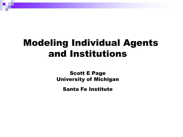 modeling individual agents and institutions scott e page university of michigan santa fe institute n.
