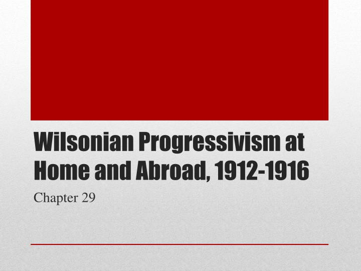 wilsonian progressivism at home and abroad Study unit seven: progressivism at home & abroad (1898-1920) flashcards at proprofs - unit seven exam review.
