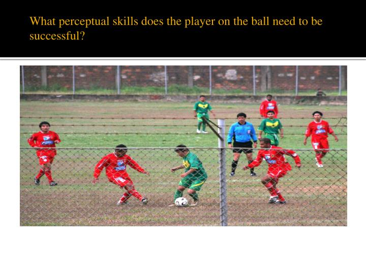 What perceptual skills does the player on the ball need to be successful?