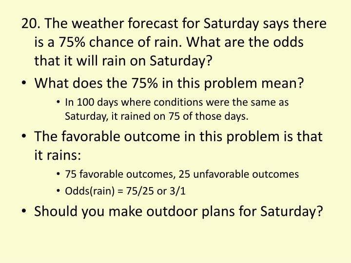 20. The weather forecast for Saturday says there is a 75% chance of rain. What are the odds that it will rain on Saturday?