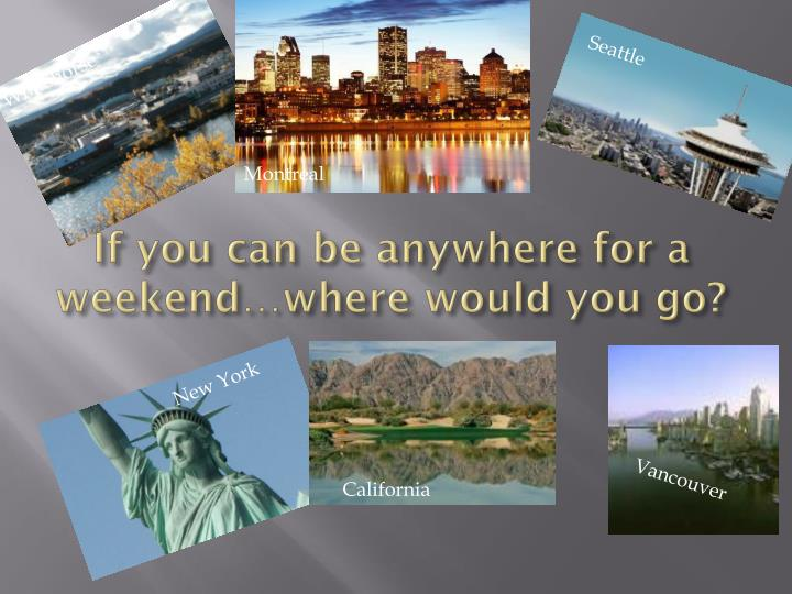If you can be anywhere for a weekend…where would you go?