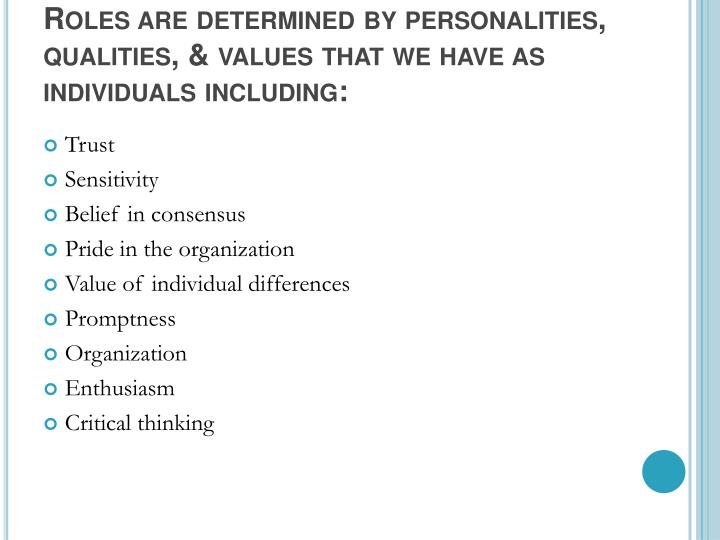 Roles are determined by personalities, qualities, & values that we have as individuals including:
