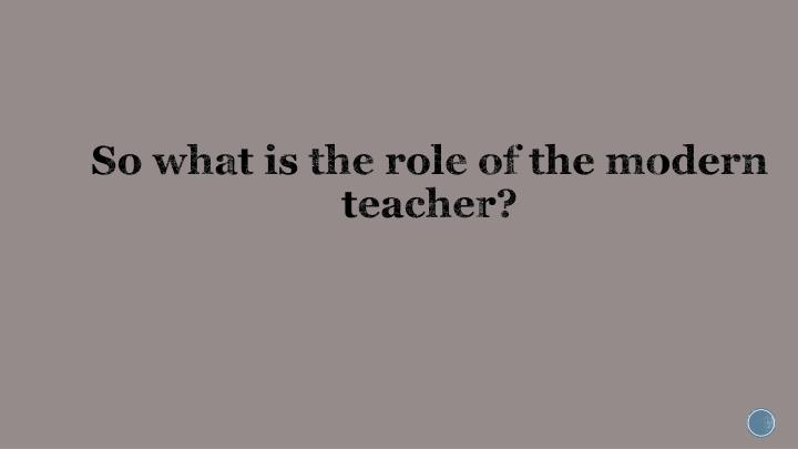 So what is the role of the modern teacher?