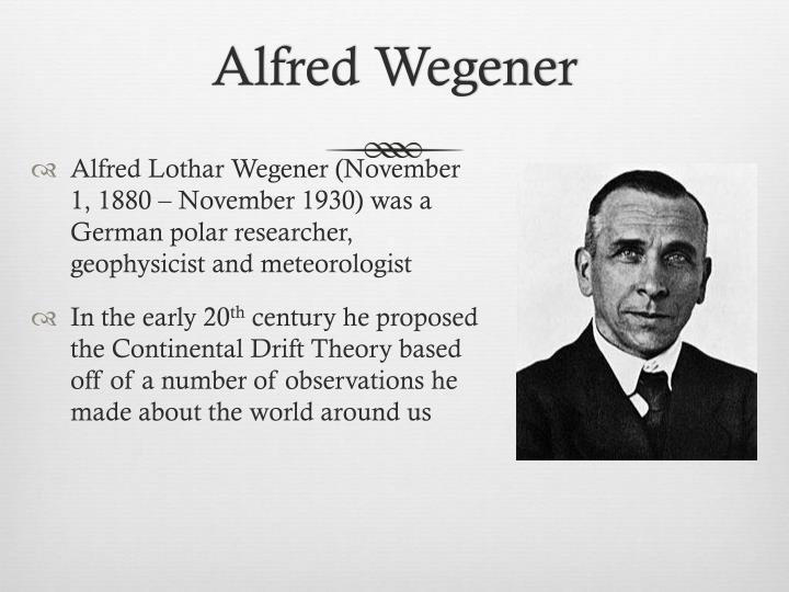 meteorologist alfred wegener essay A german meteorologist, alfred wegener observed that the coastlines of the seven continents could be fitted together almost perfectly like a jigsaw puzzle if fitted together, the geological dating the land would match as well as other geological features.