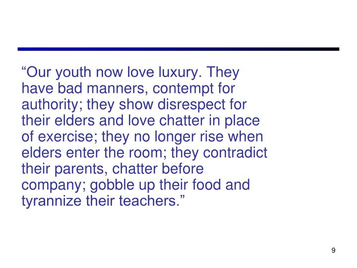 """Our youth now love luxury. They have bad manners, contempt for authority; they show disrespect for their elders and love chatter in place of exercise; they no longer rise when elders enter the room; they contradict their parents, chatter before company; gobble up their food and tyrannize their teachers."""