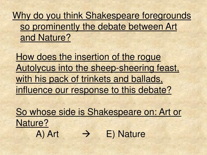 Why do you think Shakespeare foregrounds so prominently the debate between Art and Nature?