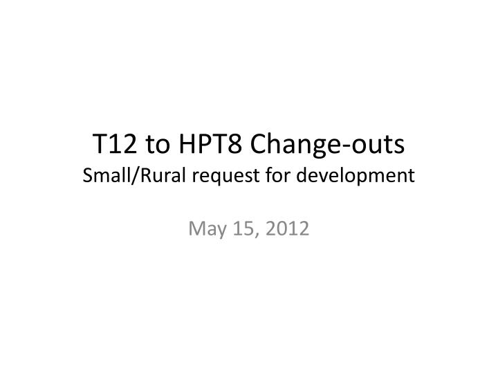 t12 to hpt8 change outs small rural request for development n.