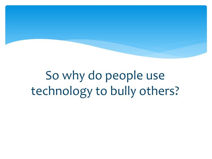So why do people use technology to bully others?
