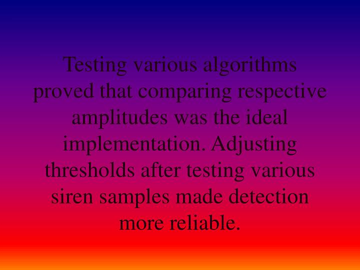 Testing various algorithms proved that comparing respective amplitudes was the ideal implementation. Adjusting thresholds after testing various siren samples made detection more reliable.