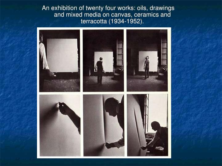 An exhibition of twenty four works: oils, drawings and mixed media on canvas, ceramics and terracotta (1934-1952).