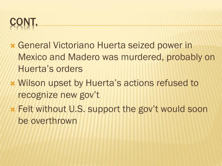General Victoriano Huerta seized power in Mexico and Madero was murdered, probably on Huerta's ord...