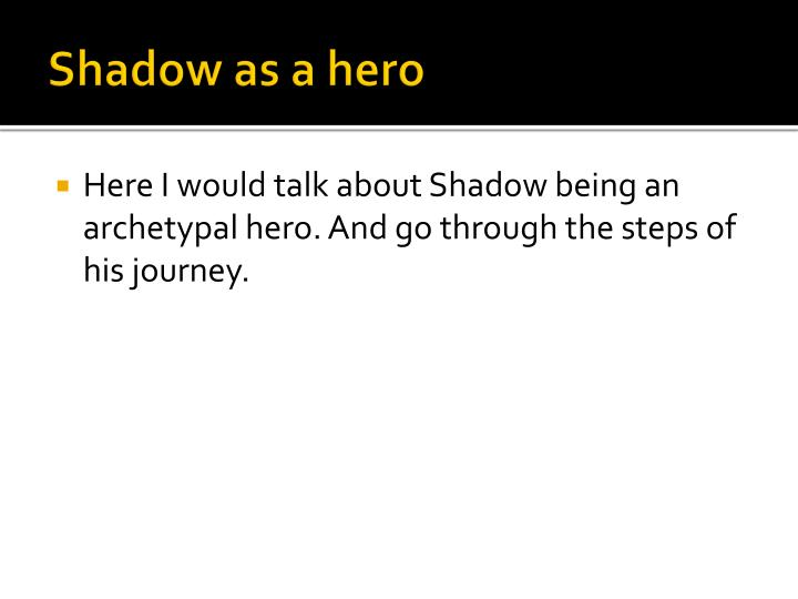 Shadow as a hero