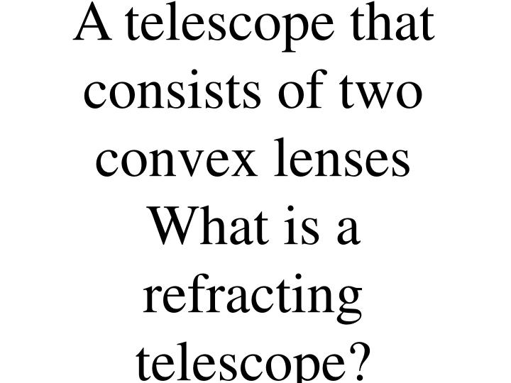 A telescope that consists of two convex lenses