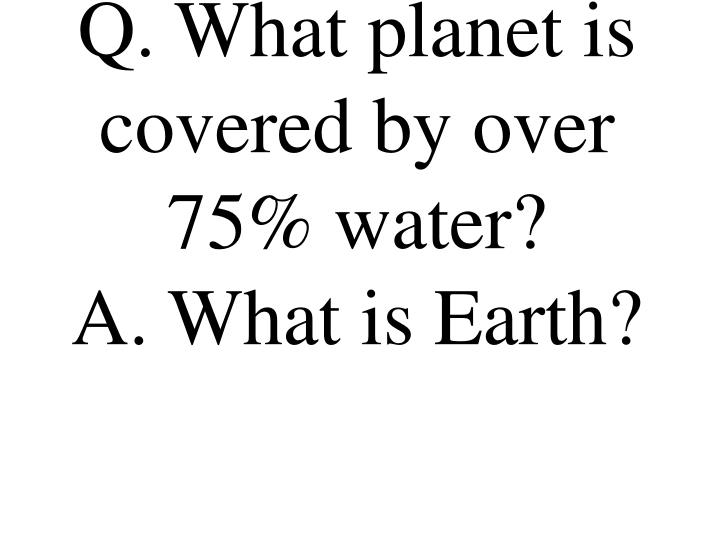 Q. What planet is covered by over 75% water?