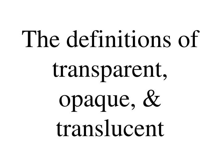 The definitions of transparent, opaque, & translucent