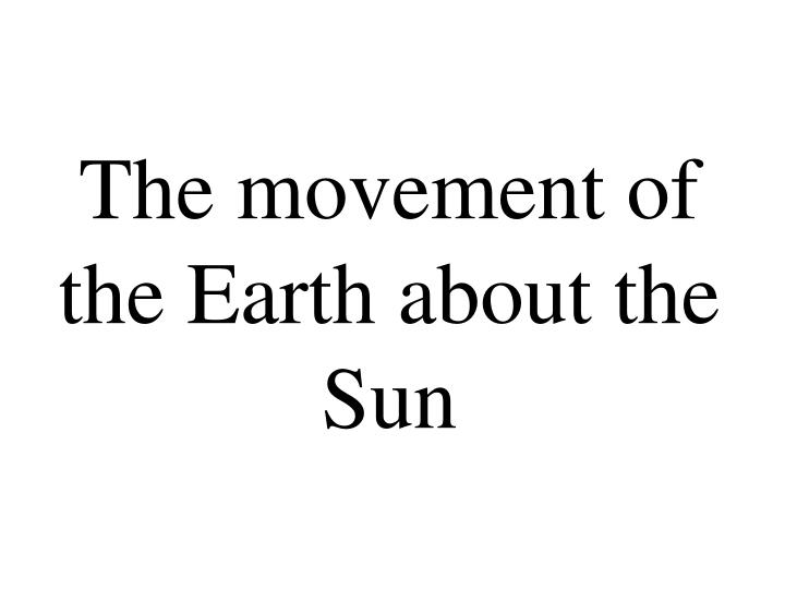 The movement of the Earth about the Sun