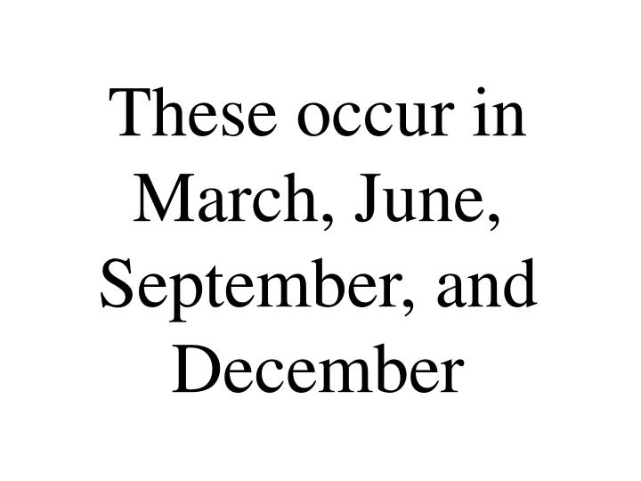 These occur in March, June, September, and December