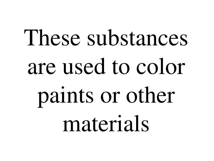 These substances are used to color paints or other materials