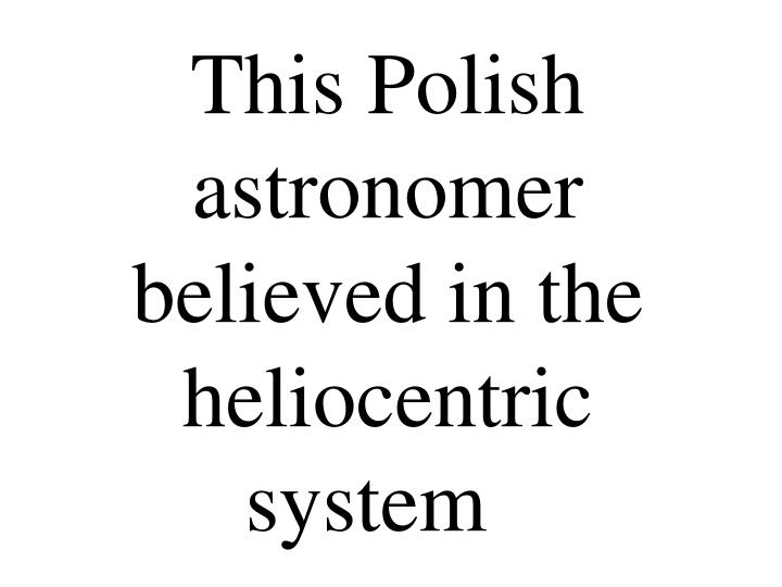 This Polish astronomer believed in the heliocentric system