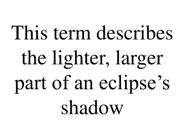 This term describes the lighter, larger part of an eclipse's shadow