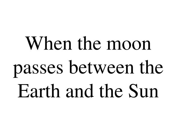 When the moon passes between the Earth and the Sun