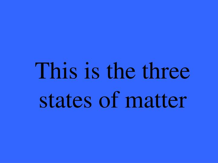 This is the three states of matter