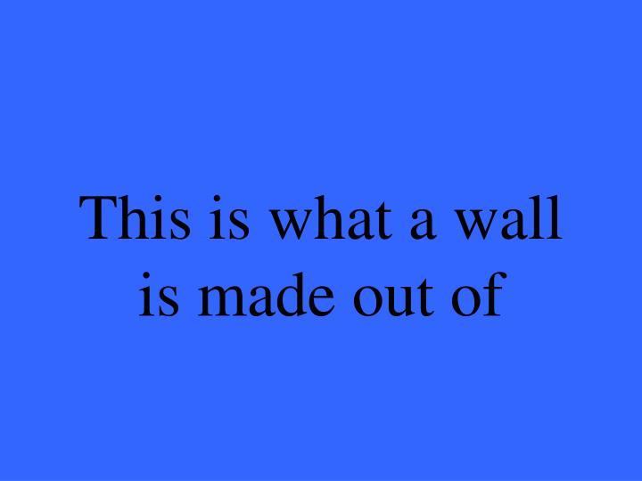This is what a wall is made out of