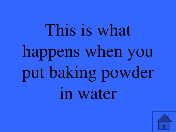This is what happens when you put baking powder in water